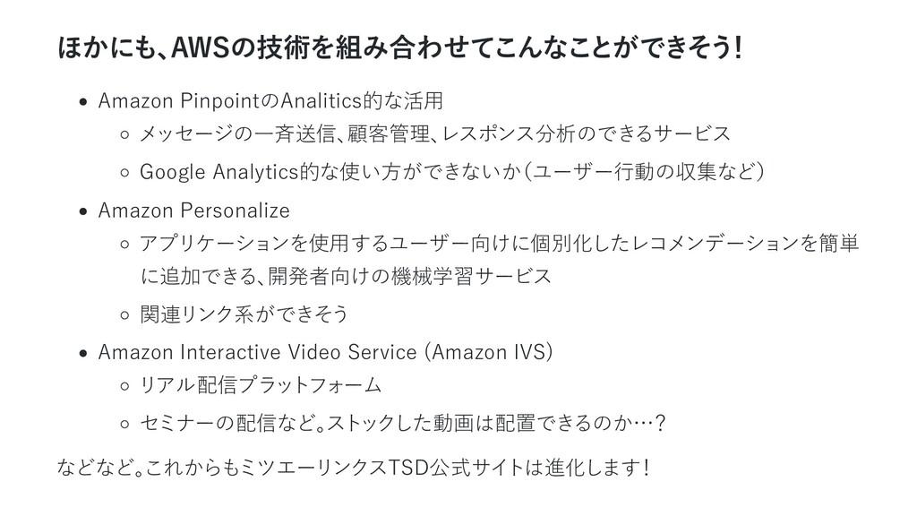 ほかにも、 AWSの技術を組み合わせてこんなことができそう ! Amazon Pinpoint...