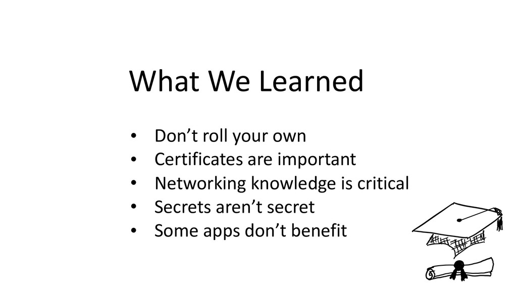 What We Learned • Don't roll your own • Certifi...