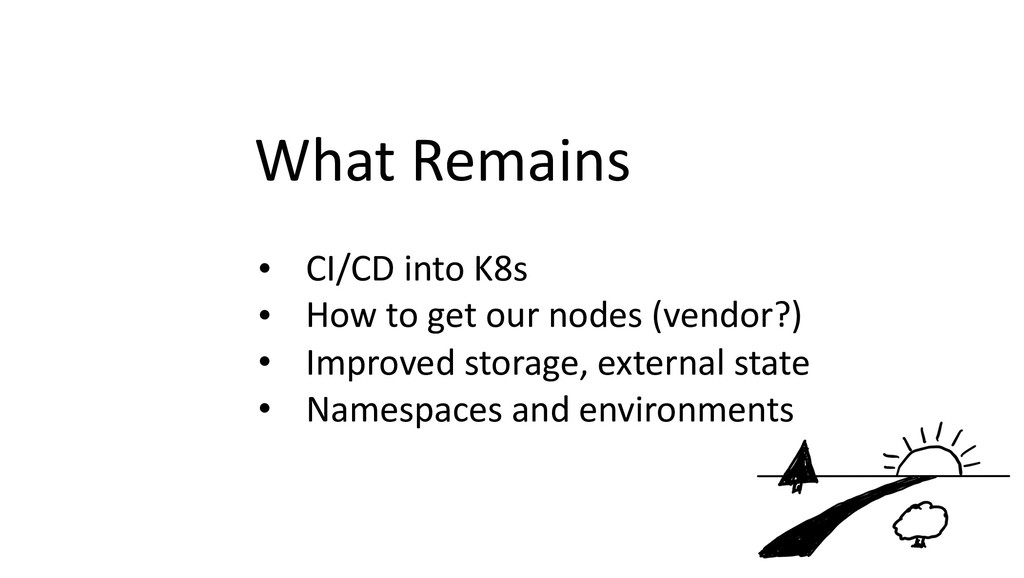 What Remains • CI/CD into K8s • How to get our ...