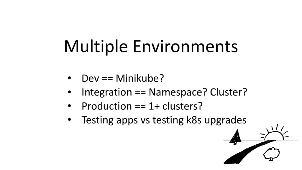 Multiple Environments • Dev == Minikube? • Inte...