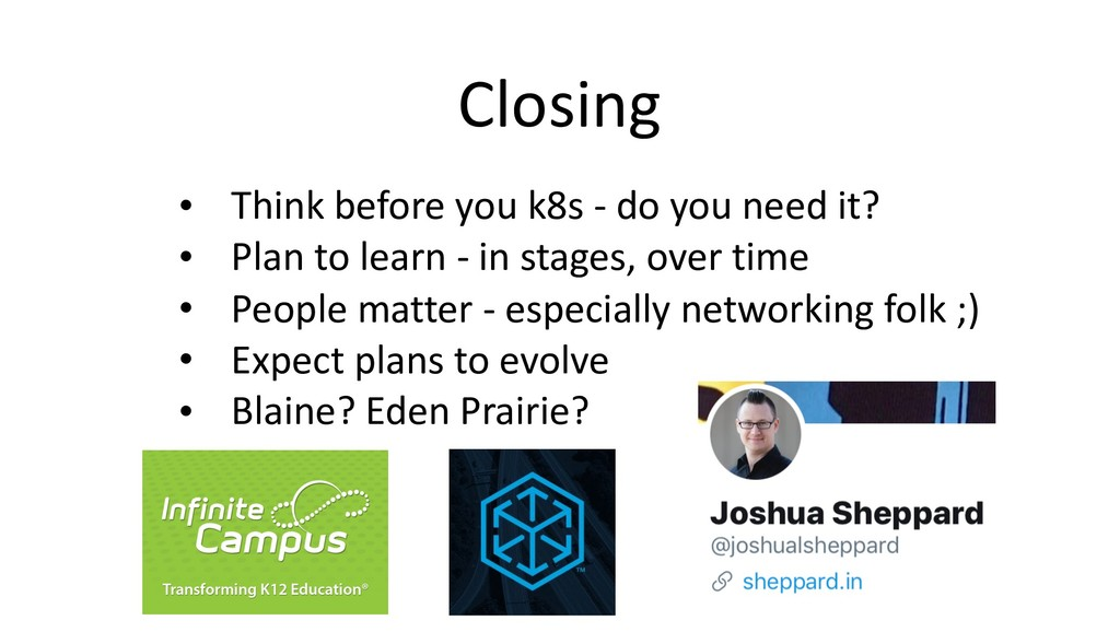 Closing • Think before you k8s - do you need it...