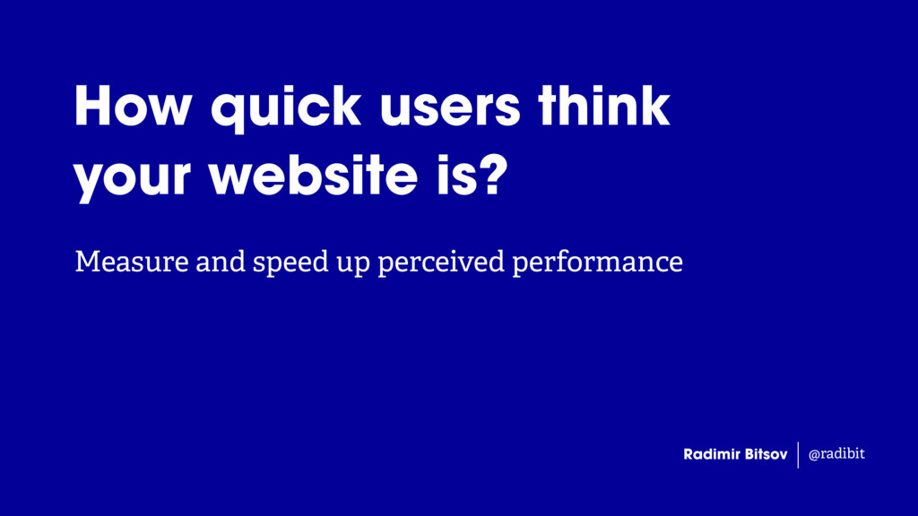 Measure and speed up perceived performance Radi...
