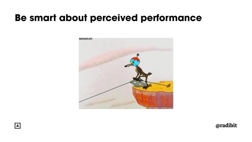 @radibit Be smart about perceived performance