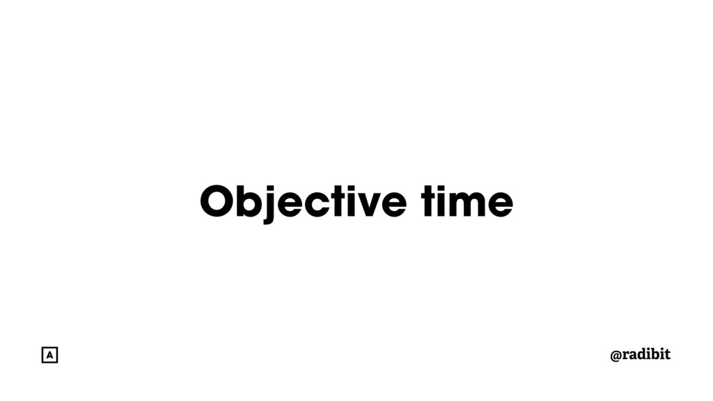 @radibit Objective time