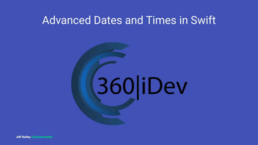 Advanced Dates and Times in Swift Jeff Kelley @...