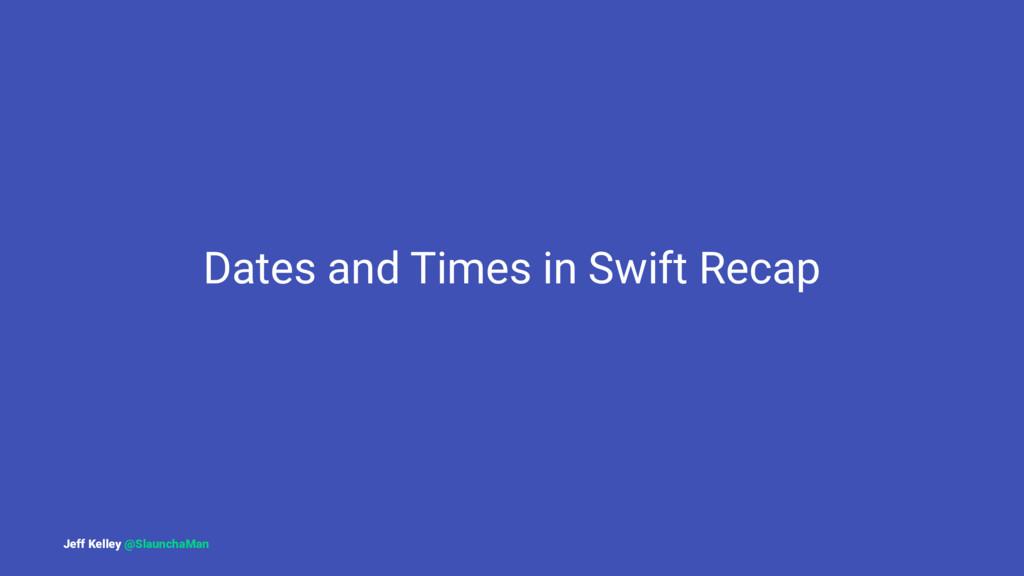 Dates and Times in Swift Recap Jeff Kelley @Sla...
