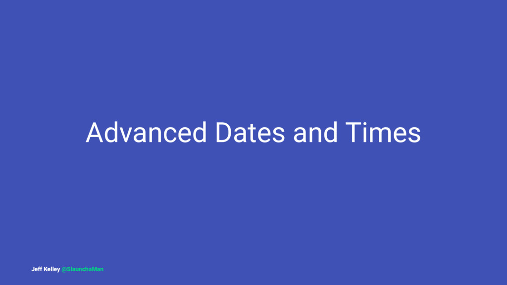 Advanced Dates and Times Jeff Kelley @SlaunchaM...