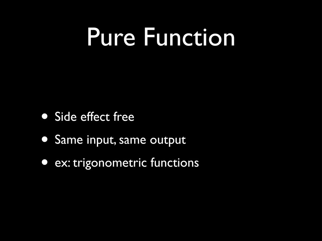 Pure Function • Side effect free • Same input, ...