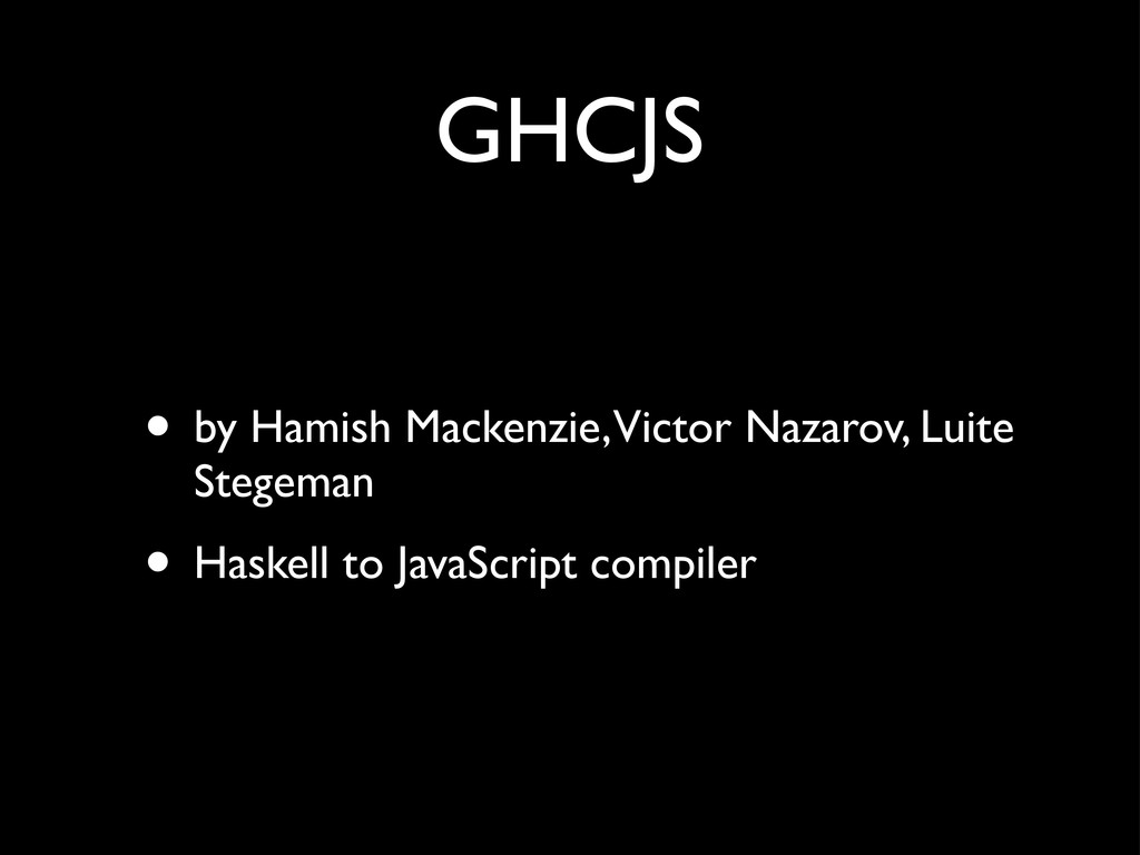 GHCJS • by Hamish Mackenzie, Victor Nazarov, Lu...