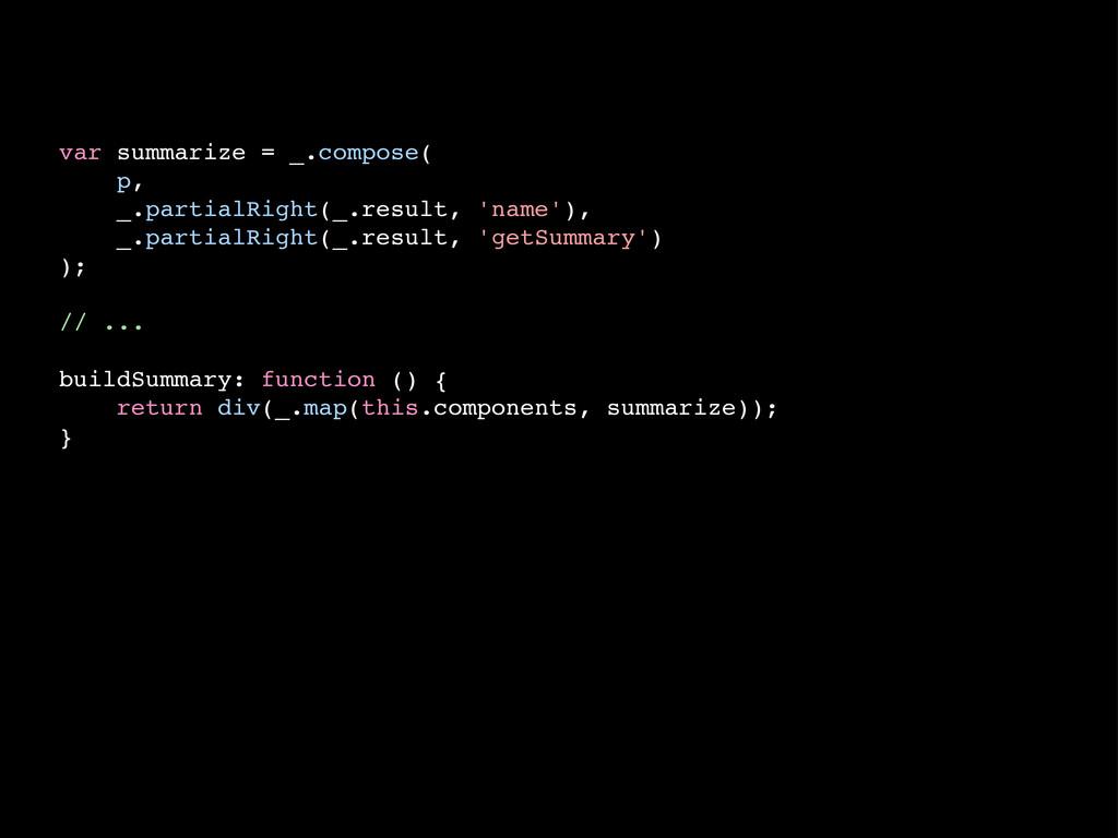 var summarize = _.compose( p, _.partialRight(_....