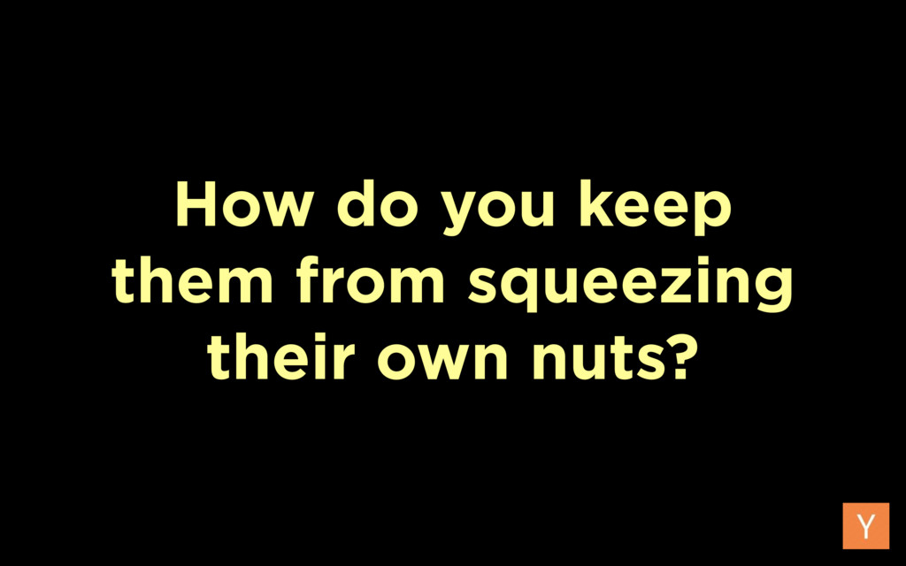 How do you keep them from squeezing their own n...