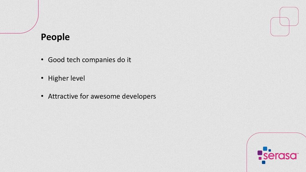 People • Good tech companies do it • Higher lev...