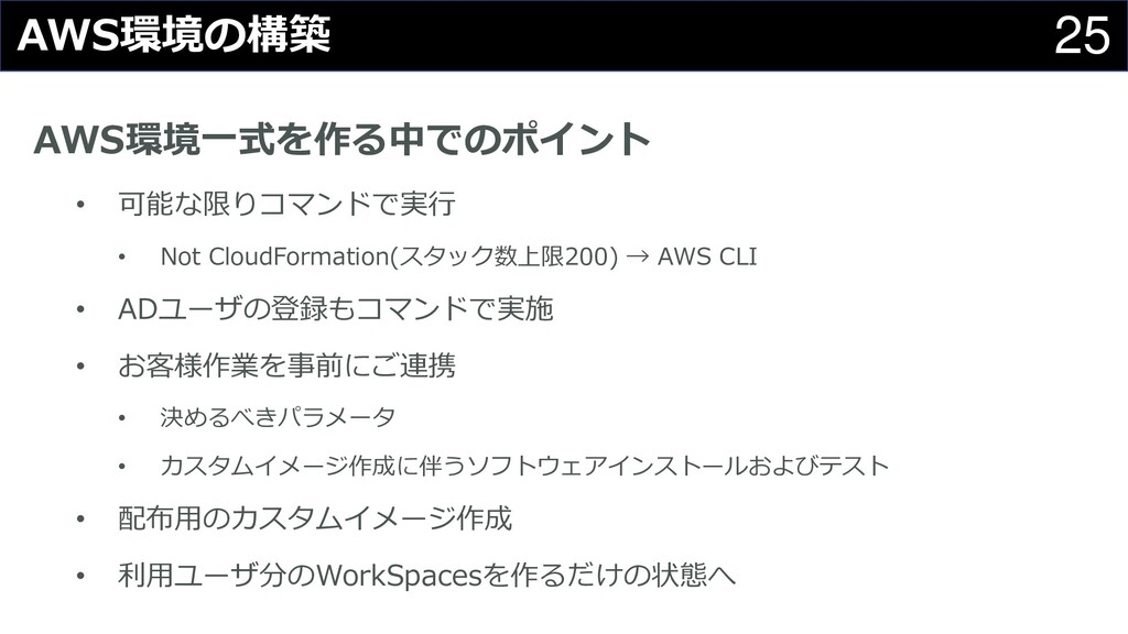 25 AWS環境の構築 AWS環境一式を作る中でのポイント • 可能な限りコマンドで実行 • ...