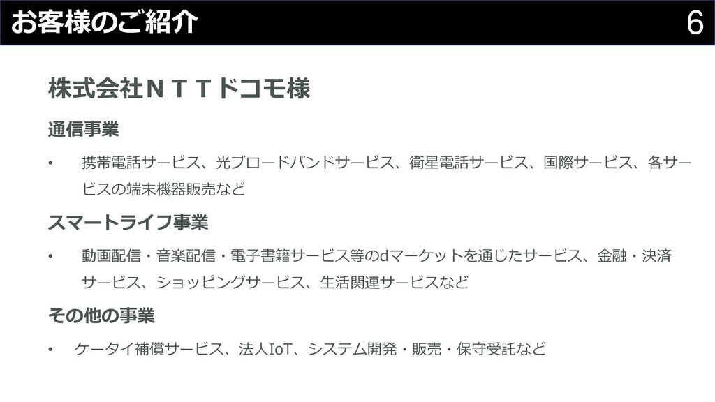 6 お客様のご紹介 株式会社NTTドコモ様 通信事業 • 携帯電話サービス、光ブロードバンドサ...