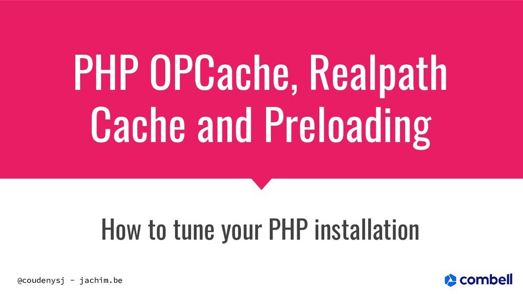 @coudenysj - jachim.be PHP OPCache, Realpath Ca...