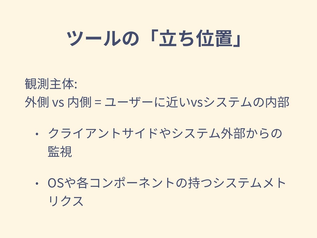 ツールの「⽴ち位置」 観測主体: 外側 vs 内側 = ユーザーに近いvsシステムの内部 •...