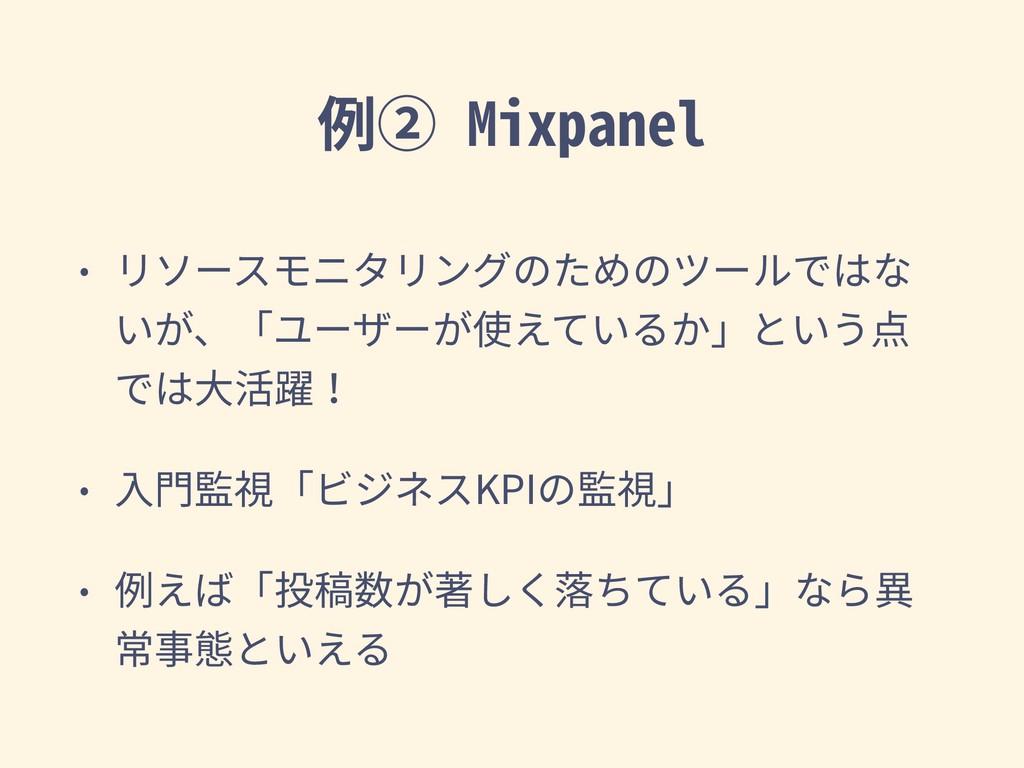 例② Mixpanel • リソースモニタリングのためのツールではな いが、「ユーザーが使えて...