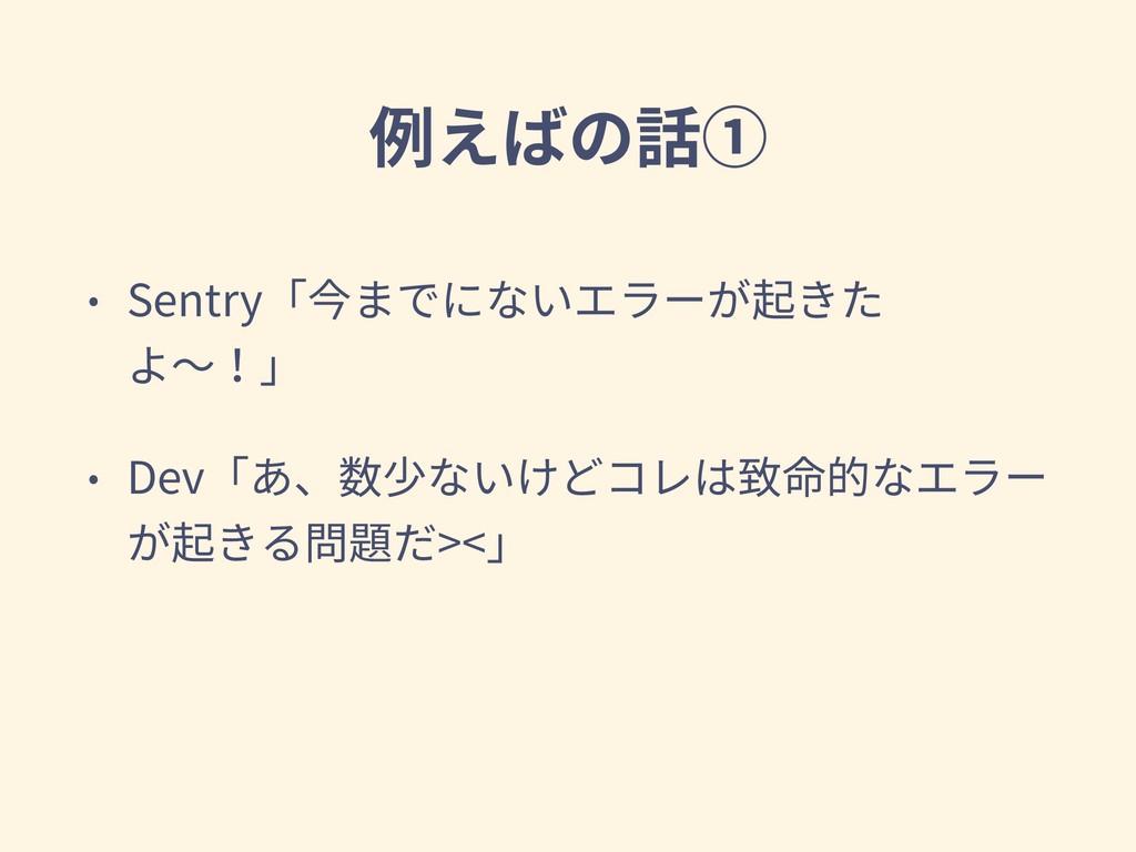 例えばの話① • Sentry「今までにないエラーが起きた よ〜!」 • Dev「あ、数少ない...