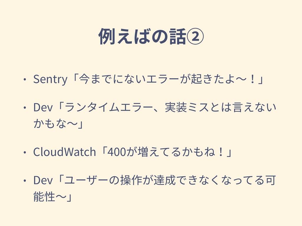 例えばの話② • Sentry「今までにないエラーが起きたよ〜!」 • Dev「ランタイムエラ...