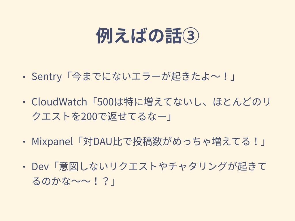 例えばの話③ • Sentry「今までにないエラーが起きたよ〜!」 • CloudWatch「...