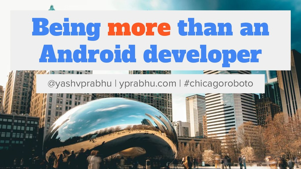 Being more than an Android developer @yashvprab...