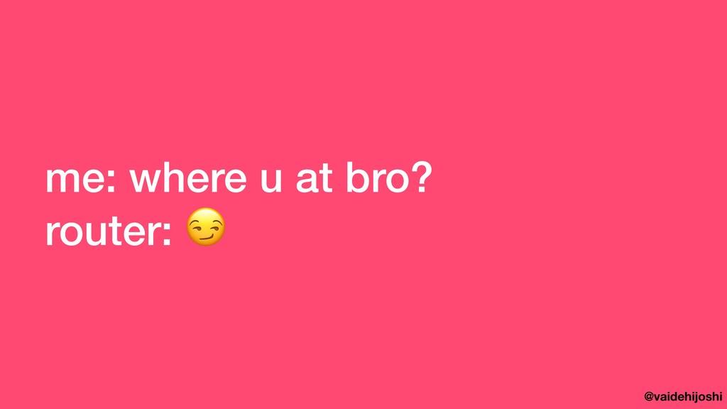 @vaidehijoshi me: where u at bro? router: