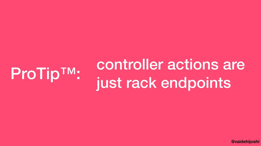 @vaidehijoshi ProTip™: controller actions are j...
