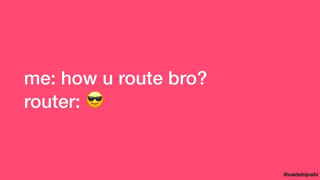 @vaidehijoshi me: how u route bro? router:
