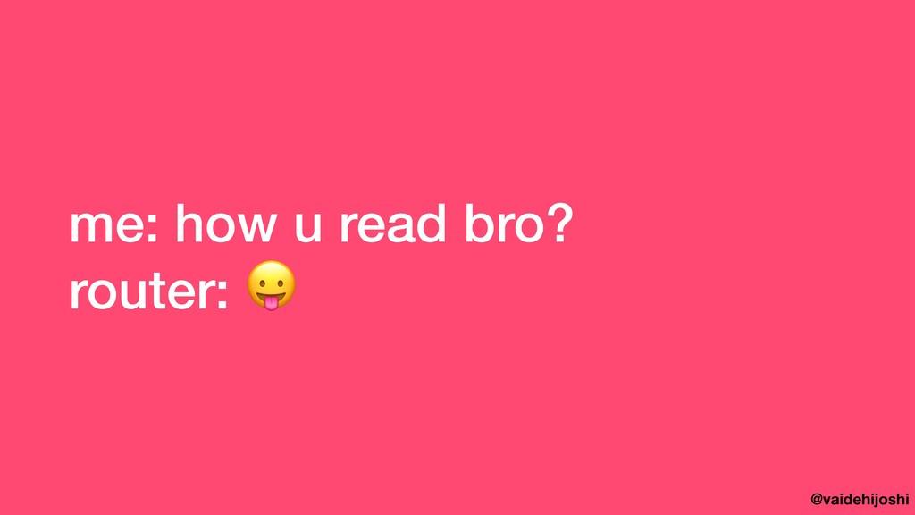 @vaidehijoshi me: how u read bro? router: