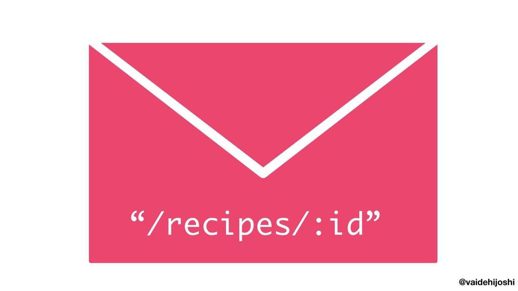 """@vaidehijoshi """"/recipes/:id"""""""