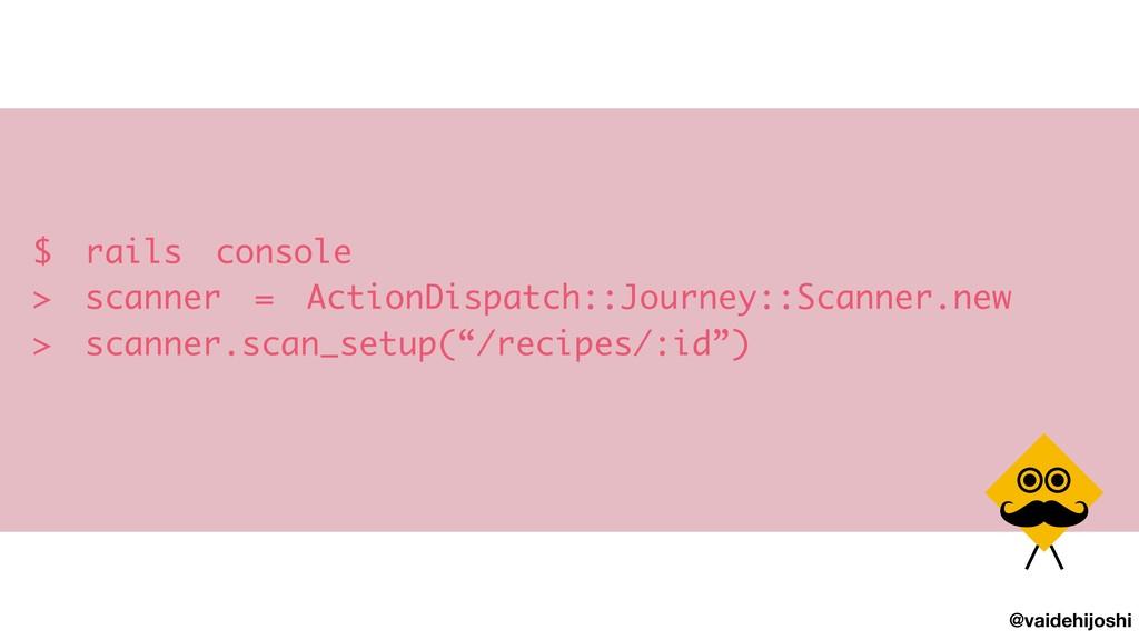 @vaidehijoshi $ rails console > scanner = Acti...