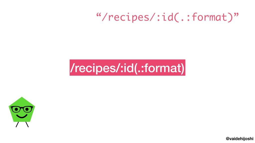 """@vaidehijoshi /recipes/:id(.:format) """"/recipes/..."""