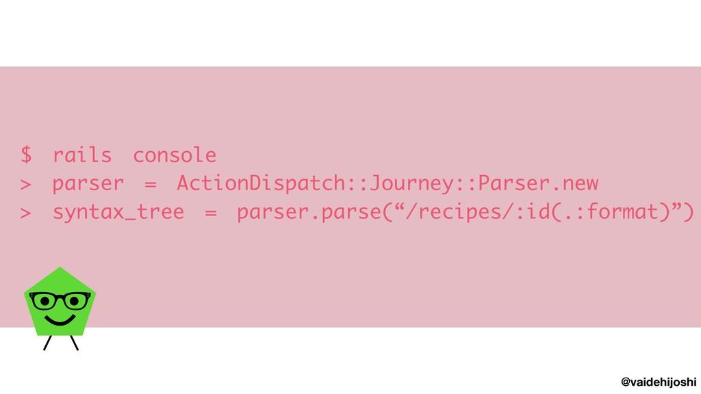 @vaidehijoshi $ rails console > parser = Actio...