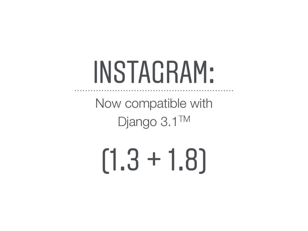 INSTAGRAM: (1.3 + 1.8) Now compatible with Djan...