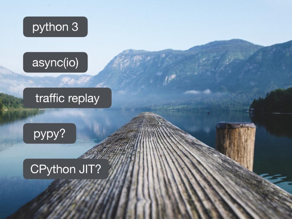 async(io) pypy? CPython JIT? traffic replay pyt...