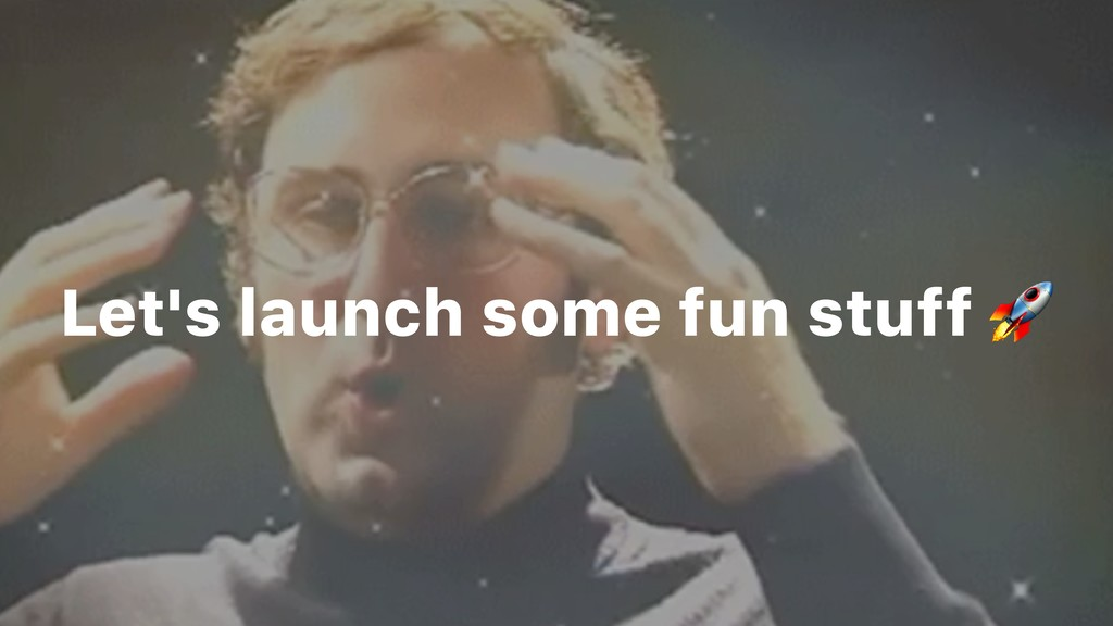 Let's launch some fun stuff
