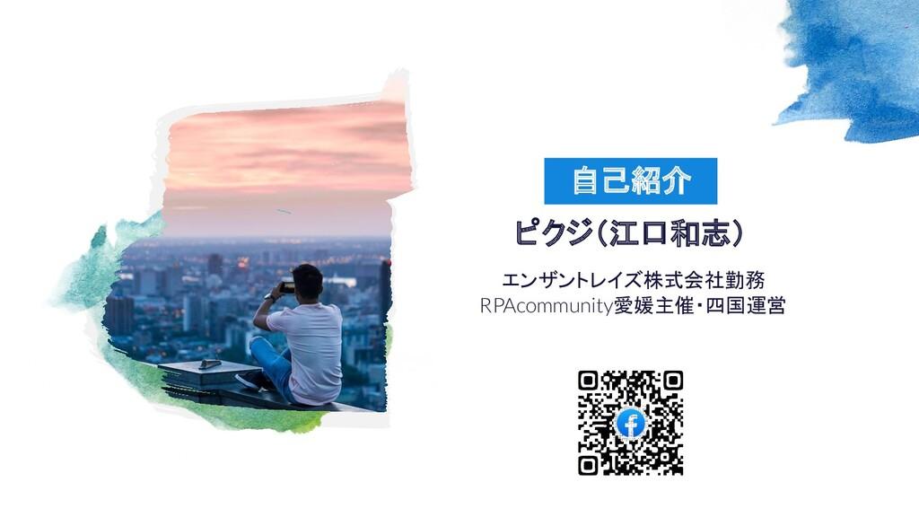 エンザントレイズ株式会社勤務 RPAcommunity愛媛主催・四国運営 自己紹介 ピクジ(江...