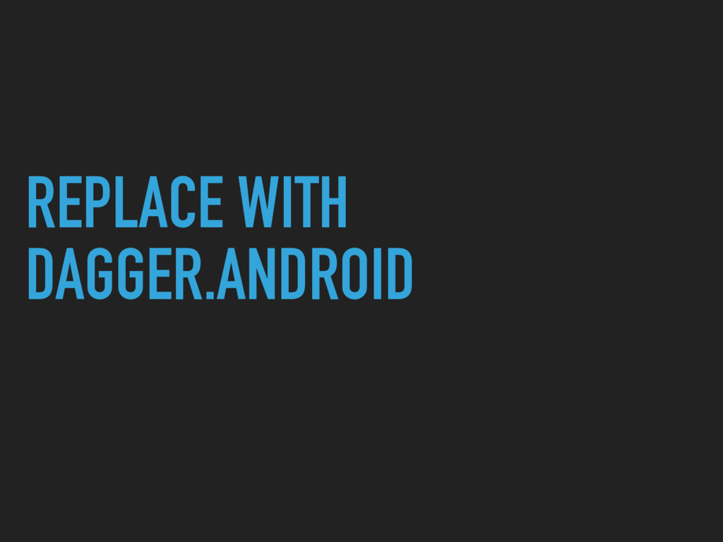 REPLACE WITH DAGGER.ANDROID