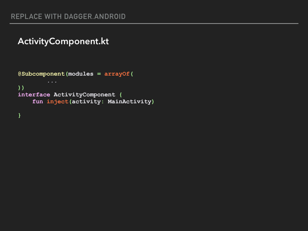 REPLACE WITH DAGGER.ANDROID ActivityComponent.k...