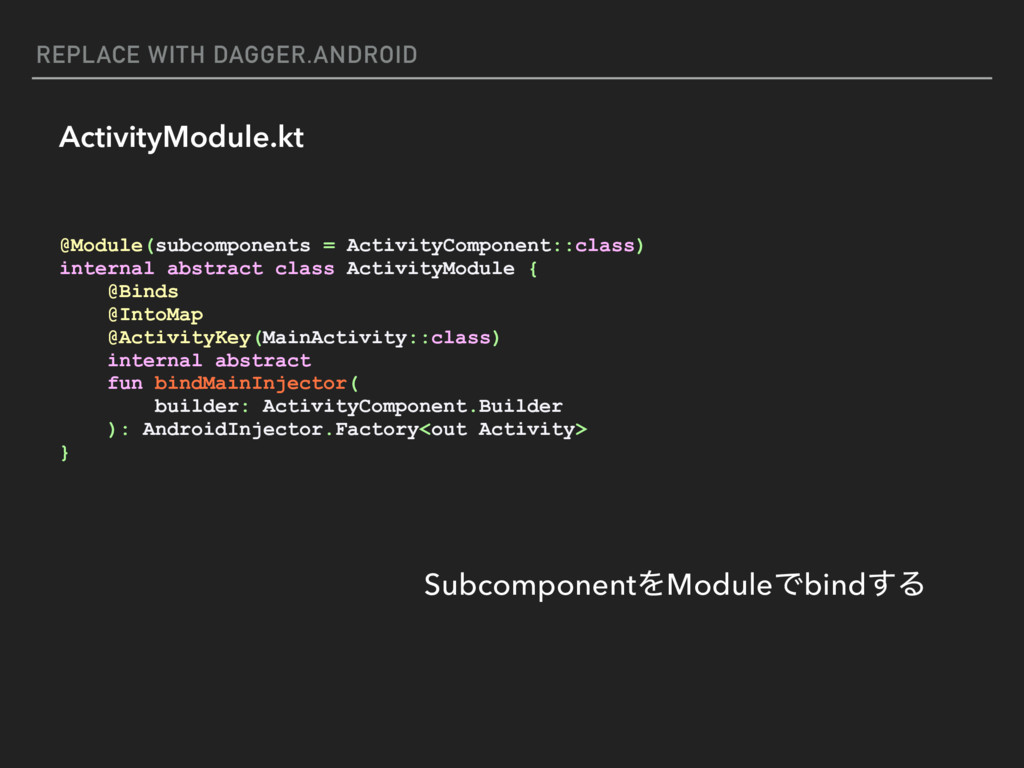 REPLACE WITH DAGGER.ANDROID ActivityModule.kt @...