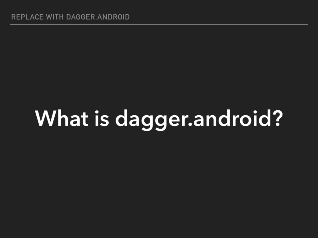 REPLACE WITH DAGGER.ANDROID What is dagger.andr...