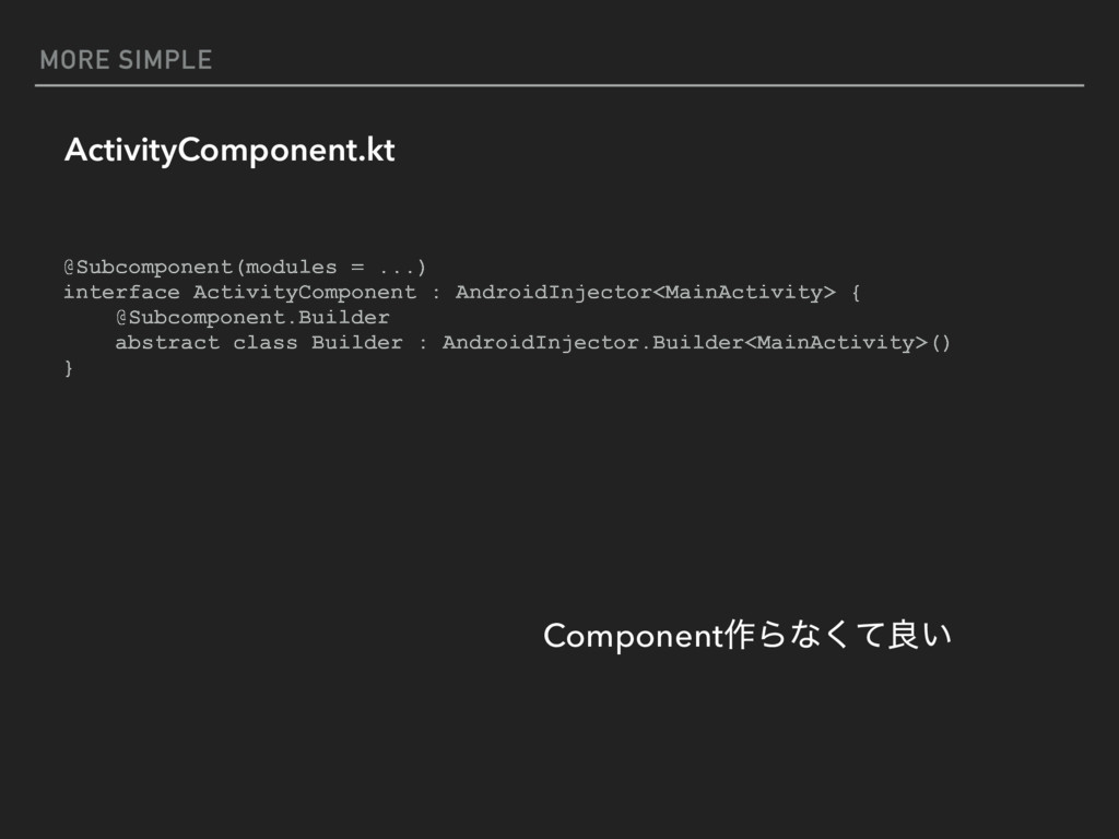 MORE SIMPLE ActivityComponent.kt @Subcomponent(...