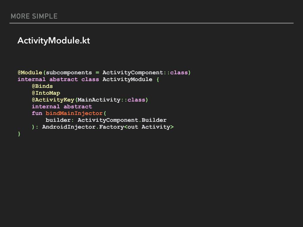 MORE SIMPLE ActivityModule.kt @Module(subcompon...