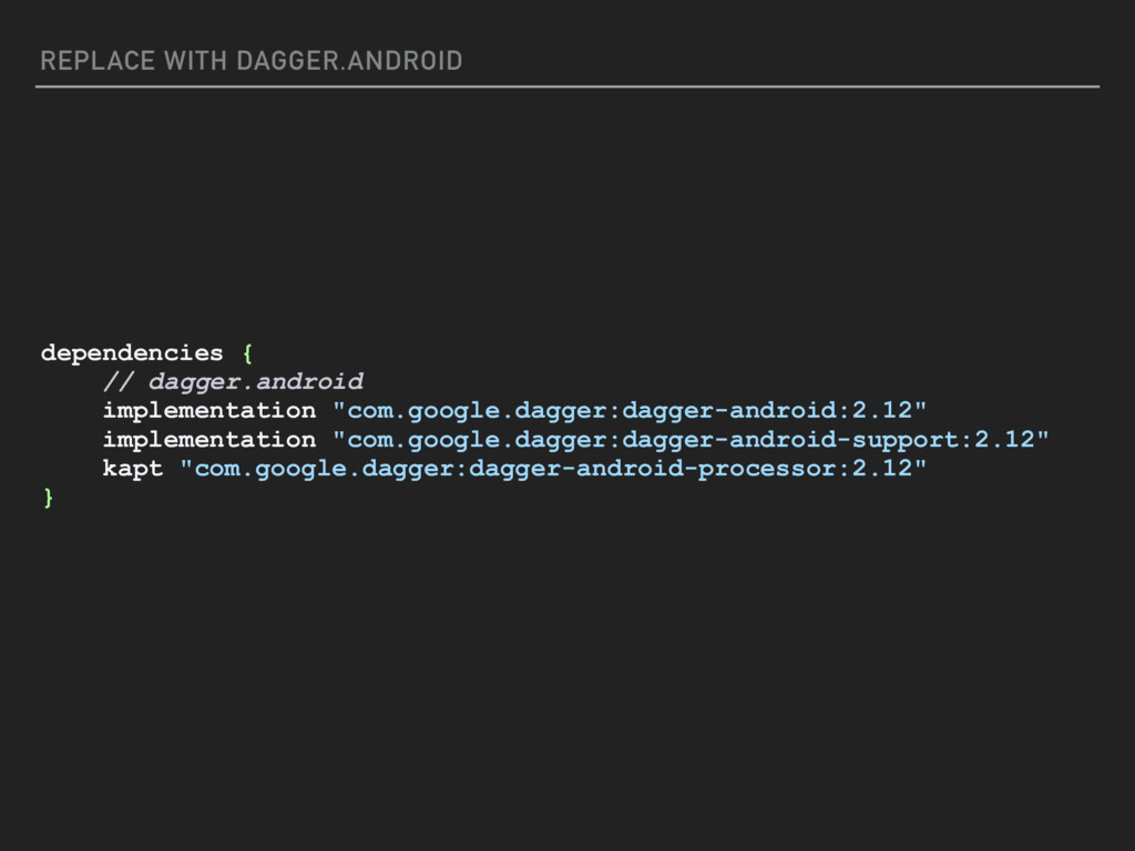 REPLACE WITH DAGGER.ANDROID dependencies { // d...