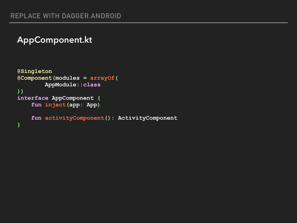 REPLACE WITH DAGGER.ANDROID AppComponent.kt @Si...