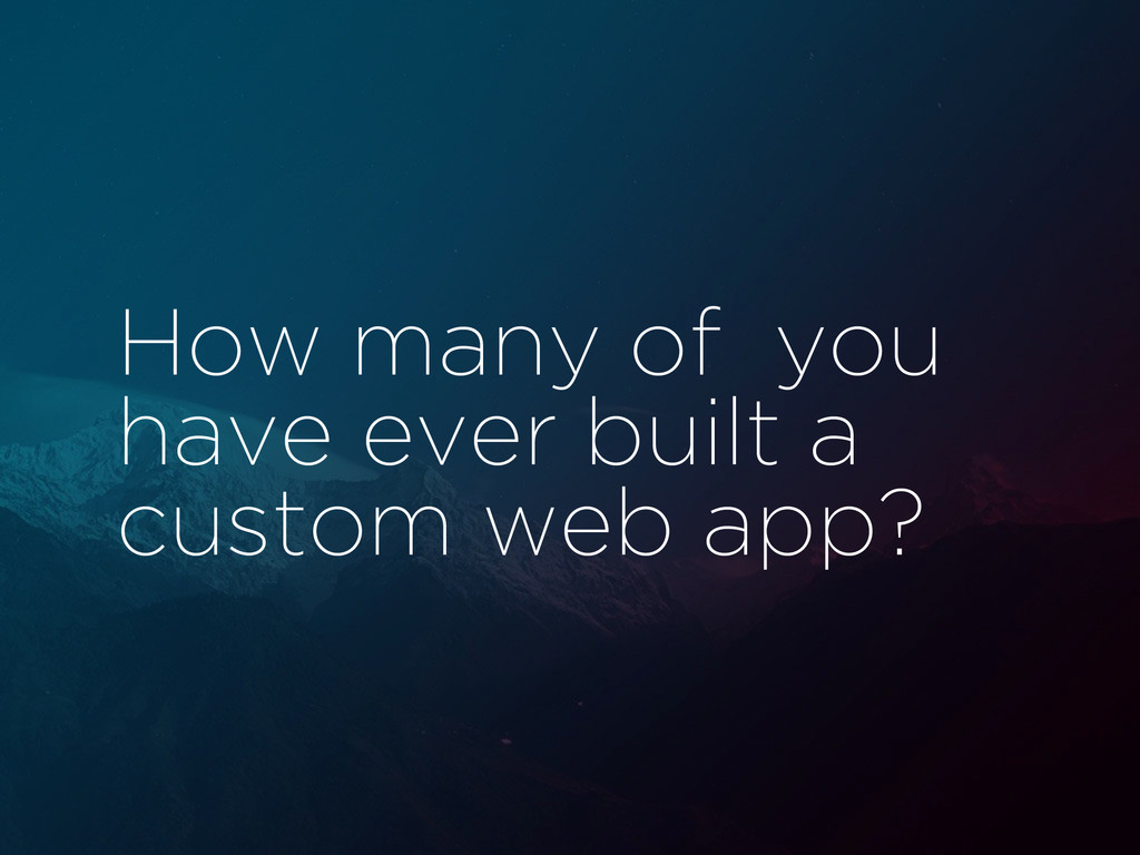 How many of you have ever built a custom web ap...