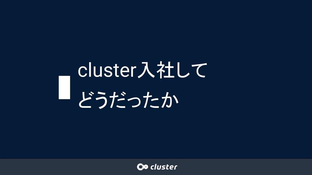 cluster入社して どうだったか