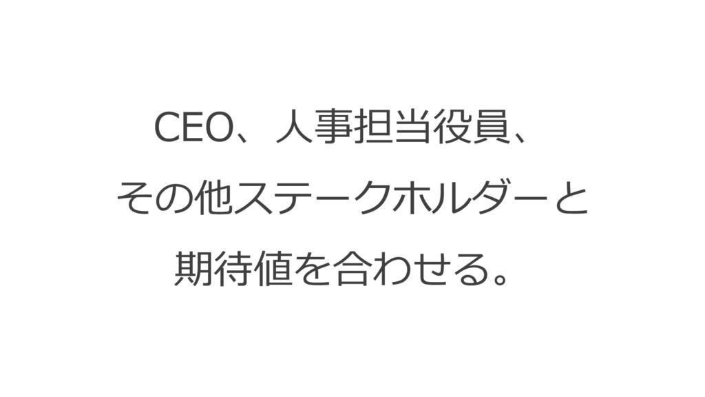 CEO、⼈事担当役員、 その他ステークホルダーと 期待値を合わせる。