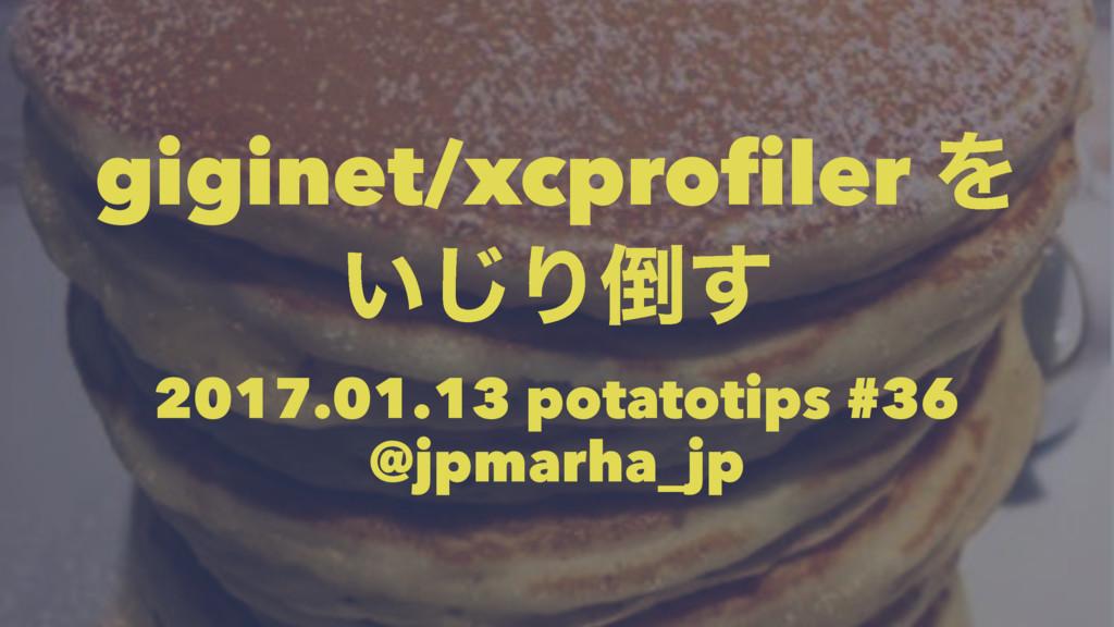 giginet/xcprofiler Λ ͍͡Γ͢ 2017.01.13 potatotip...