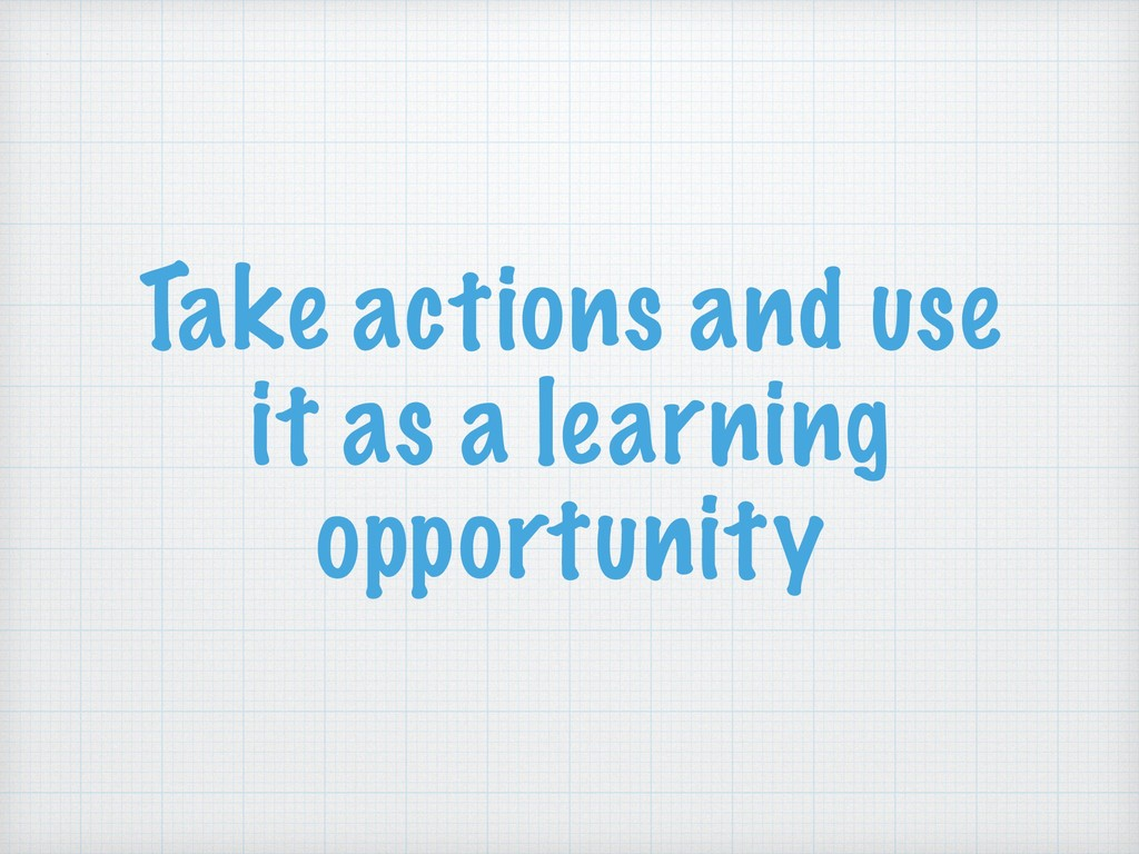 Take actions and use it as a learning opportuni...